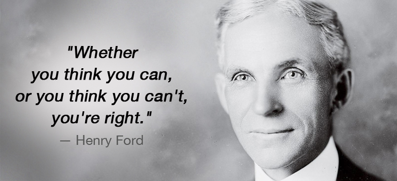 Henry Ford với câu nói nổi tiếng: Cho dù bạn nghĩ bạn có thể hay không thể, thì bạn vẫn đúng